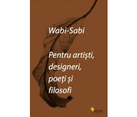 WABI-SABI. PENTRU ARTISTI, DESIGNERI, POETI SI FILOSOFI